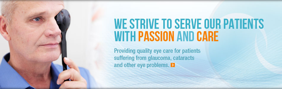 We Strive to serve our patients with passion and care. Providing quality eye care for patients suffering from glaucoma, cataracts and other eye problems.