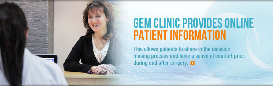GEM Clinic provides online patient information. This allows patients to share in the decision making process and have a sense of comfort prior, during and after surgery.